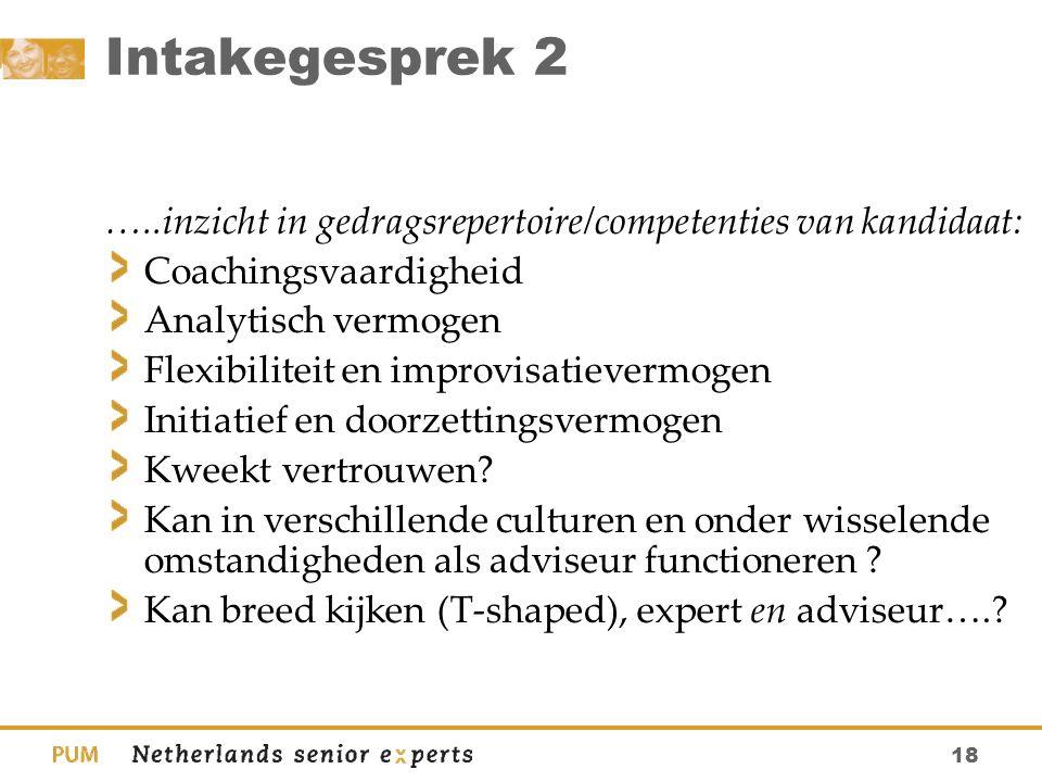 18 Intakegesprek 2 …..inzicht in gedragsrepertoire/competenties van kandidaat: Coachingsvaardigheid Analytisch vermogen Flexibiliteit en improvisatiev