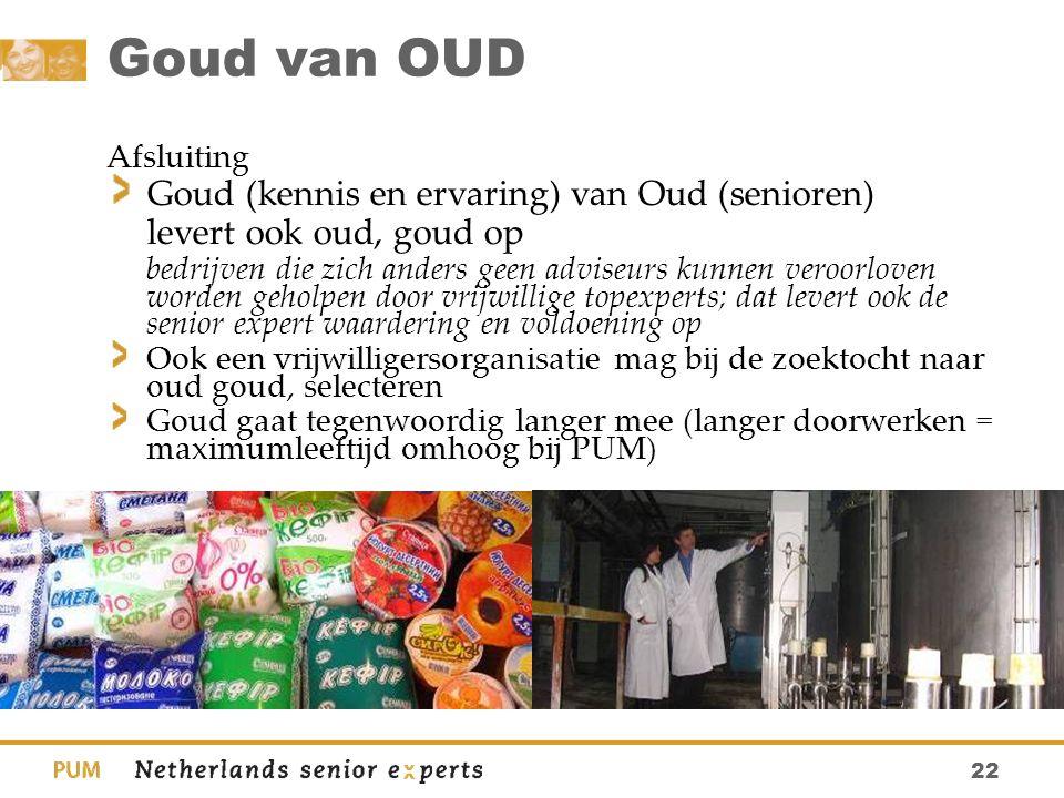 22 Goud van OUD Afsluiting Goud (kennis en ervaring) van Oud (senioren) levert ook oud, goud op bedrijven die zich anders geen adviseurs kunnen veroor