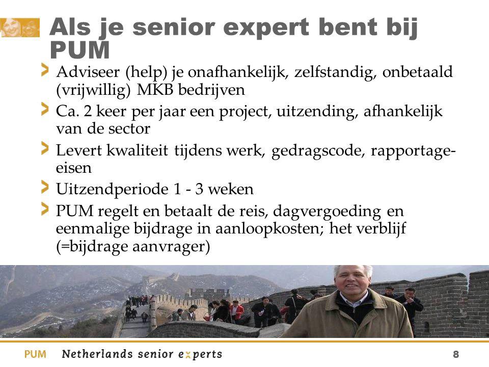 8 Als je senior expert bent bij PUM Adviseer (help) je onafhankelijk, zelfstandig, onbetaald (vrijwillig) MKB bedrijven Ca. 2 keer per jaar een projec
