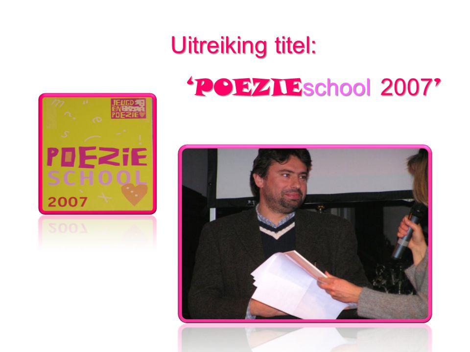 Uitreikingtitel: Uitreiking titel: 'POEZIE school 2007 ' 'POEZIE school 2007 '