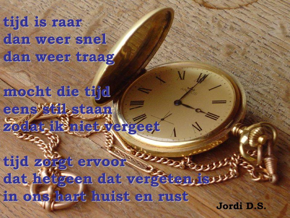 tijd is raar dan weer snel dan weer traag mocht die tijd eens stil staan zodat ik niet vergeet tijd zorgt ervoor dat hetgeen dat vergeten is in ons hart huist en rust Jordi D.S.