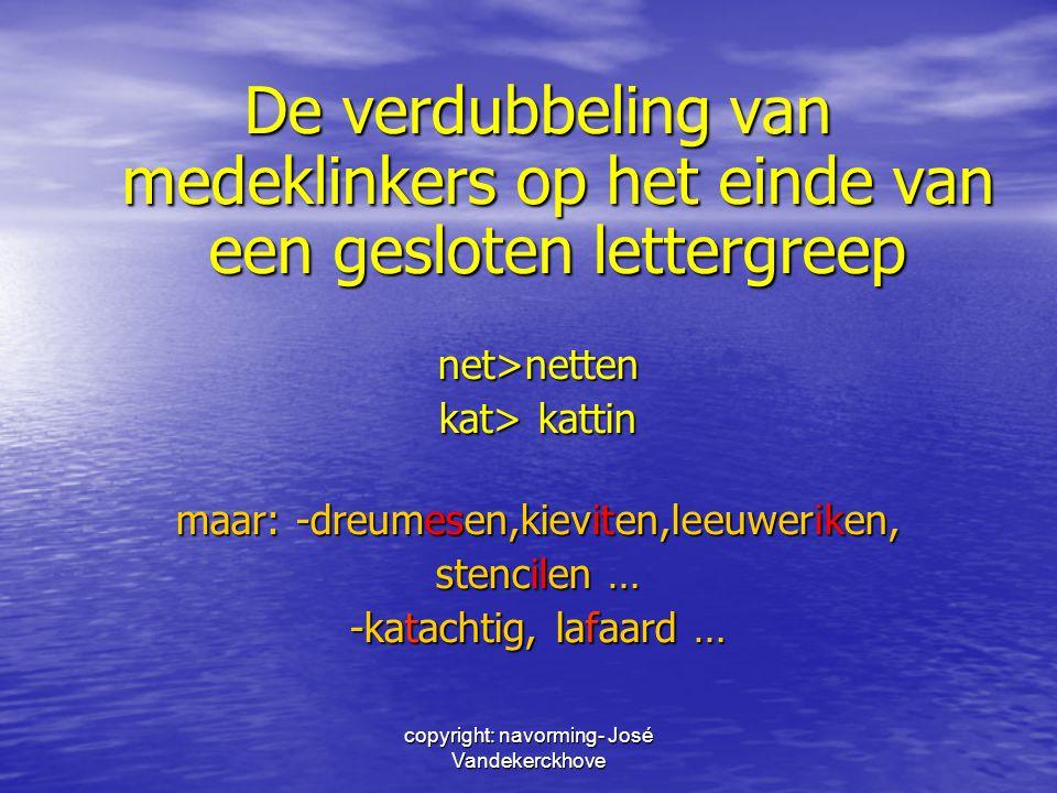 copyright: navorming- José Vandekerckhove De verdubbeling van medeklinkers op het einde van een gesloten lettergreep net>netten kat> kattin maar: -dre