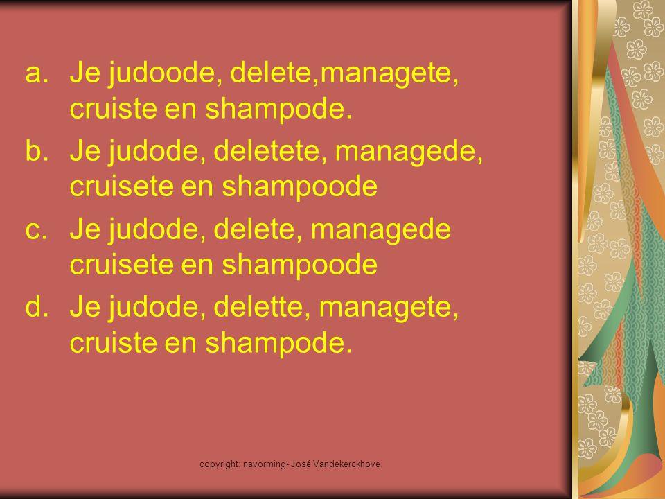 a.Je judoode, delete,managete, cruiste en shampode. b.Je judode, deletete, managede, cruisete en shampoode c.Je judode, delete, managede cruisete en s