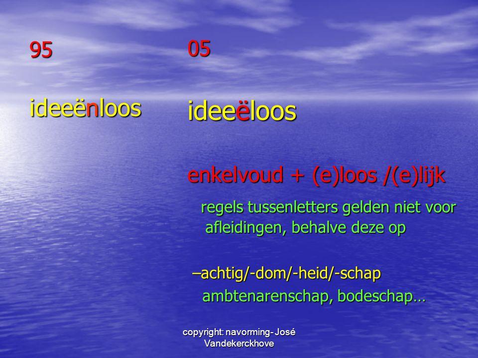 copyright: navorming- José Vandekerckhove 95 ideeënloos 05 ideeëloos enkelvoud + (e)loos /(e)lijk regels tussenletters gelden niet voor afleidingen, b