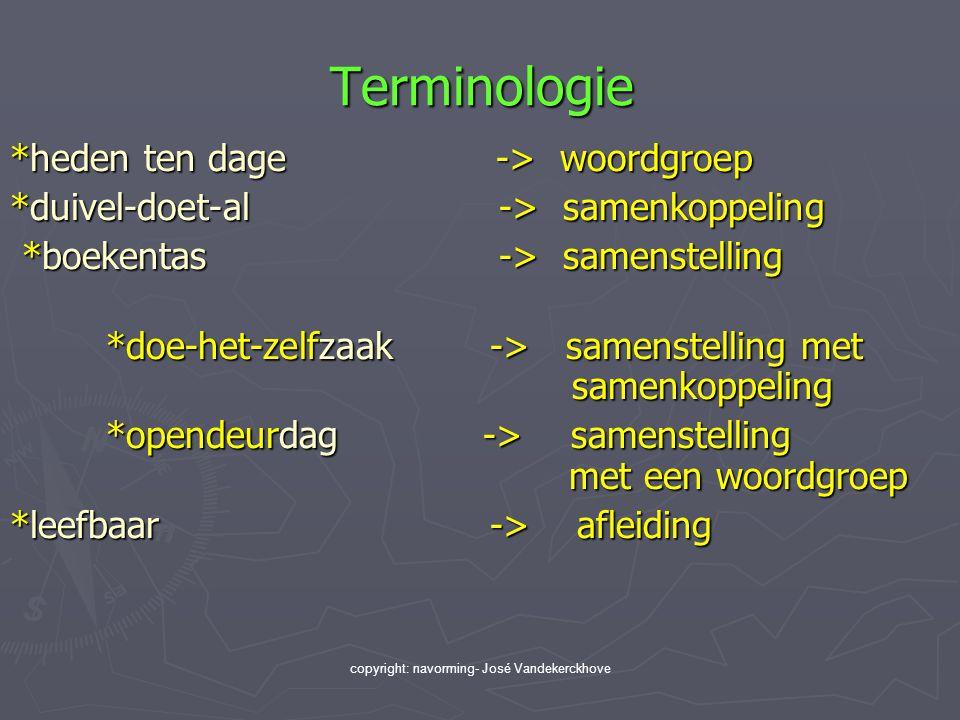 copyright: navorming- José Vandekerckhove Terminologie *heden ten dage -> woordgroep *duivel-doet-al -> samenkoppeling *boekentas -> samenstelling *bo