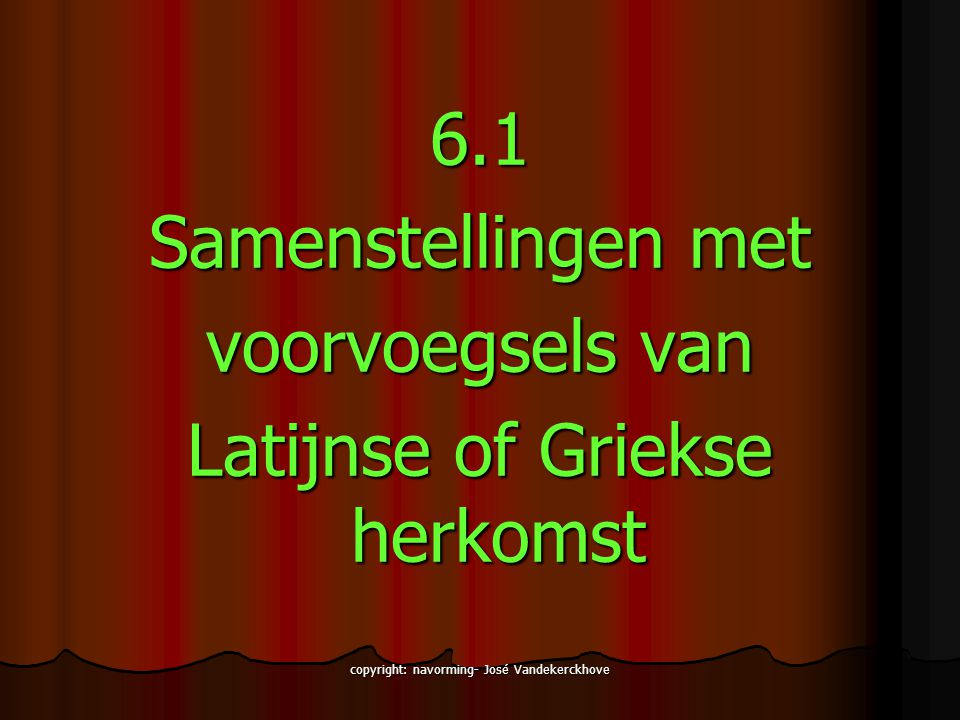copyright: navorming- José Vandekerckhove 6.1 Samenstellingen met voorvoegsels van Latijnse of Griekse herkomst
