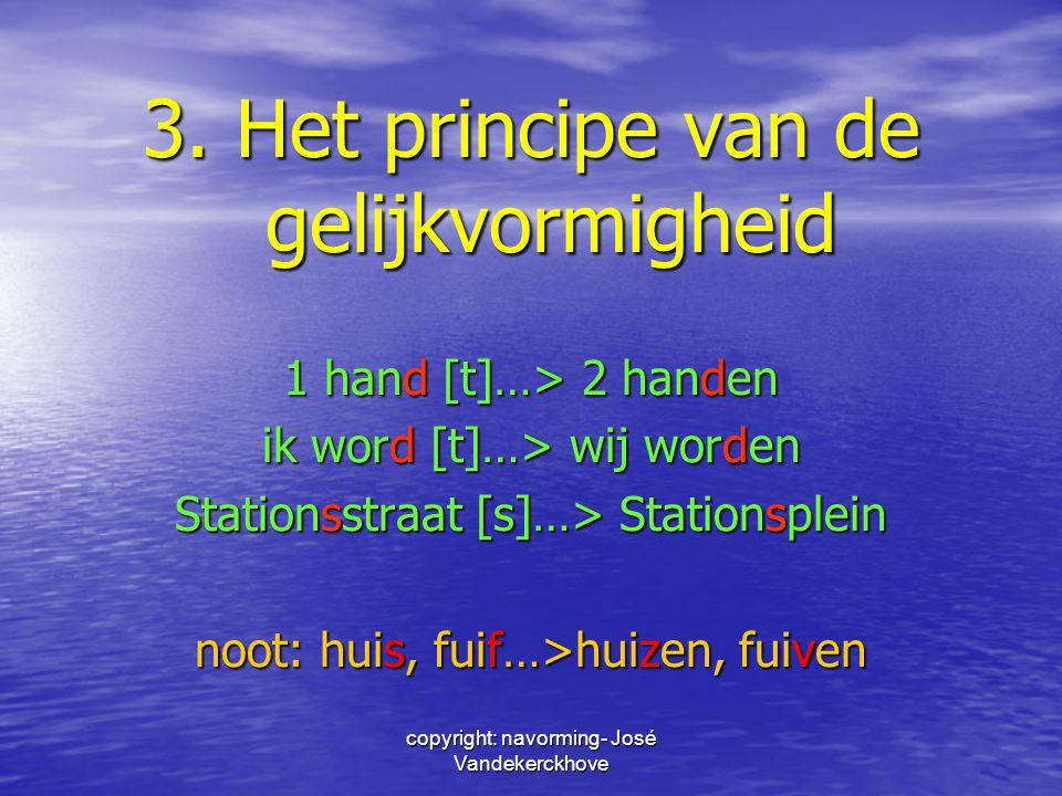 copyright: navorming- José Vandekerckhove 3. Het principe van de gelijkvormigheid 1 hand [t]…> 2 handen ik word [t]…> wij worden Stationsstraat [s]…>