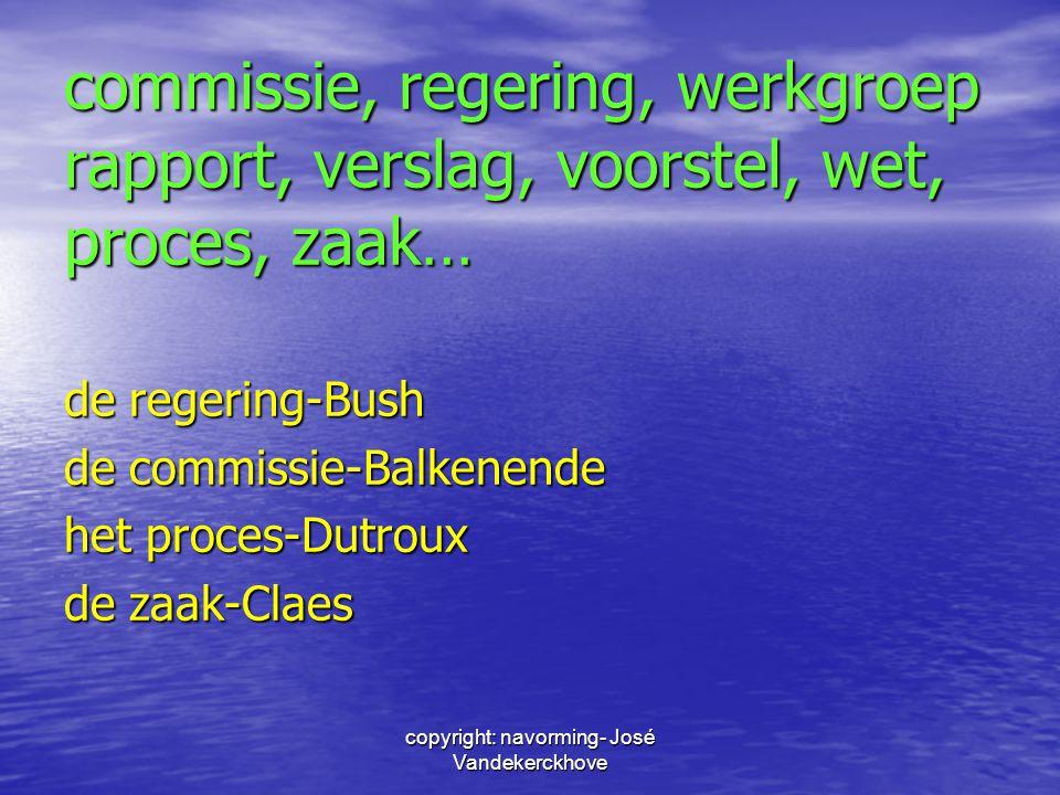 copyright: navorming- José Vandekerckhove commissie, regering, werkgroep rapport, verslag, voorstel, wet, proces, zaak… de regering-Bush de commissie-