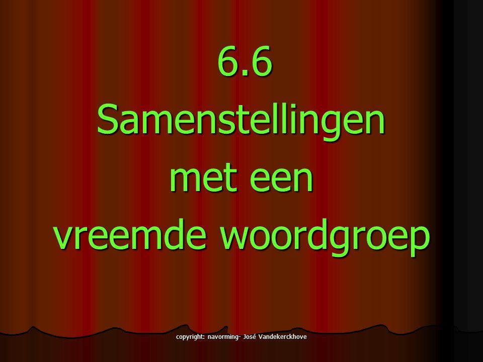 copyright: navorming- José Vandekerckhove 6.6 6.6Samenstellingen met een vreemde woordgroep