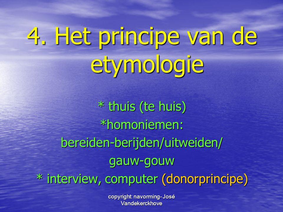 copyright: navorming- José Vandekerckhove 4. Het principe van de etymologie * thuis (te huis) *homoniemen:bereiden-berijden/uitweiden/gauw-gouw * inte