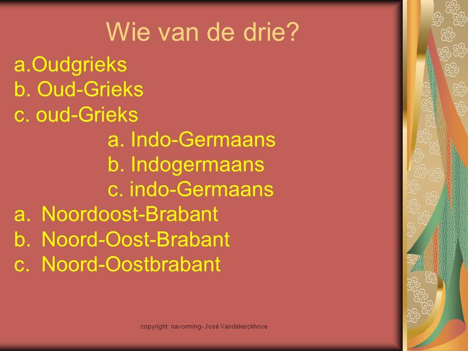 copyright: navorming- José Vandekerckhove Wie van de drie? a.Oudgrieks b. Oud-Grieks c. oud-Grieks a. Indo-Germaans b. Indogermaans c. indo-Germaans a