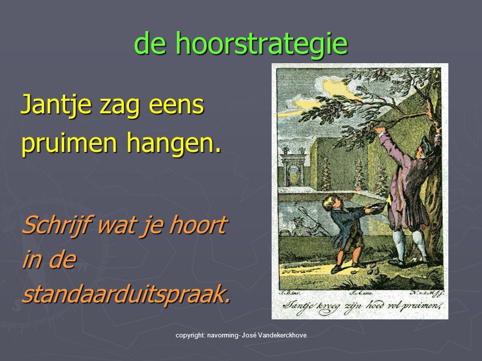 copyright: navorming- José Vandekerckhove de hoorstrategie Jantje zag eens pruimen hangen. Schrijf wat je hoort in de standaarduitspraak.