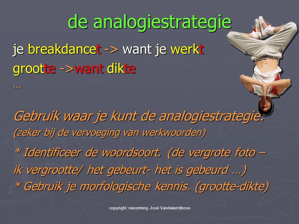 copyright: navorming- José Vandekerckhove de analogiestrategie je breakdancet -> want je werkt grootte ->want dikte … Gebruik waar je kunt de analogie