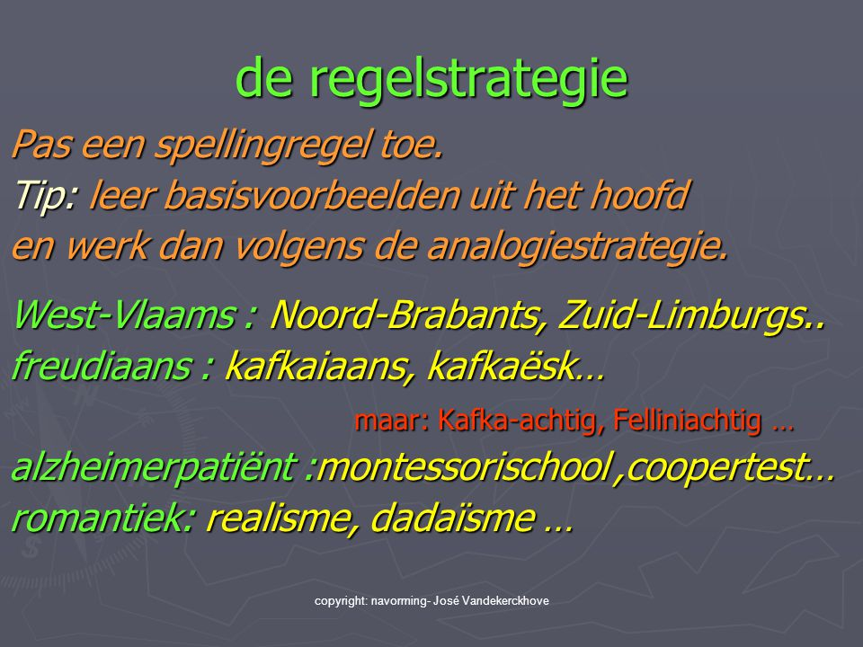 copyright: navorming- José Vandekerckhove de regelstrategie Pas een spellingregel toe. Tip: leer basisvoorbeelden uit het hoofd en werk dan volgens de