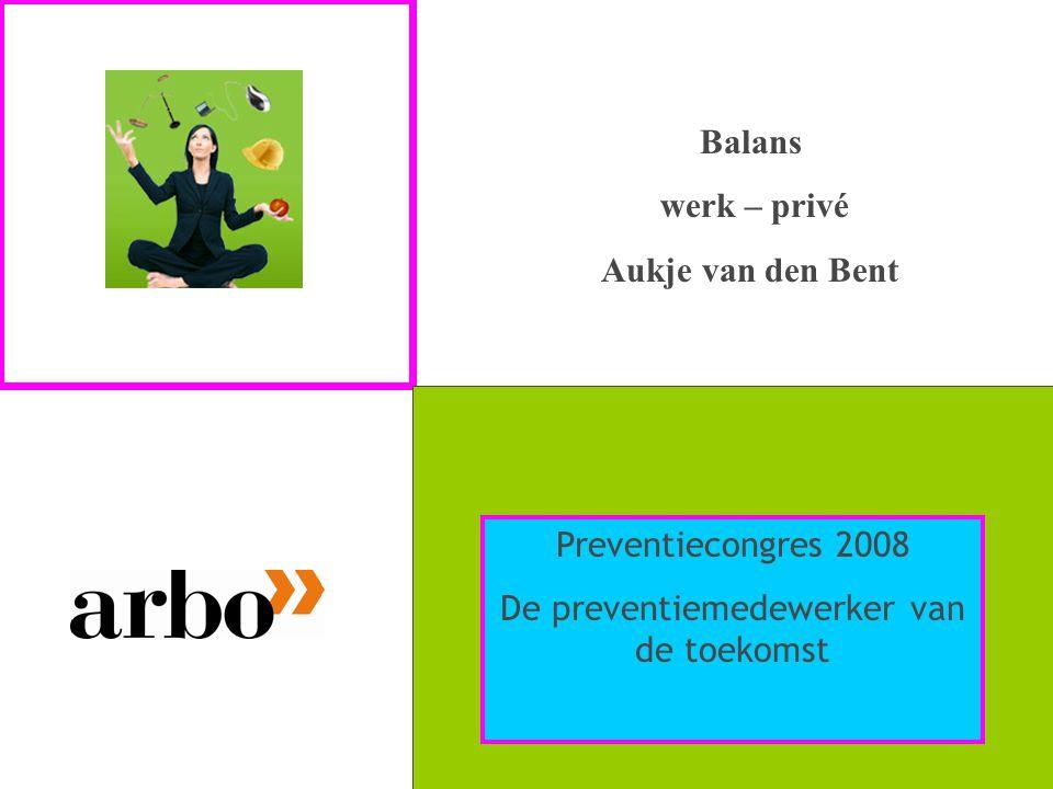 Balans werk – privé Aukje van den Bent Preventiecongres 2008 De preventiemedewerker van de toekomst