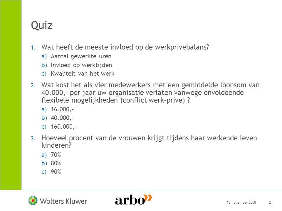 13 november 20082 Quiz 1. Wat heeft de meeste invloed op de werkprivebalans? a)Aantal gewerkte uren b)Invloed op werktijden c)Kwaliteit van het werk 2