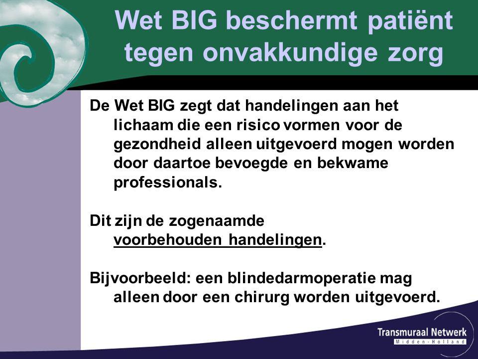 Wet BIG beschermt patiënt tegen onvakkundige zorg De Wet BIG zegt dat handelingen aan het lichaam die een risico vormen voor de gezondheid alleen uitg