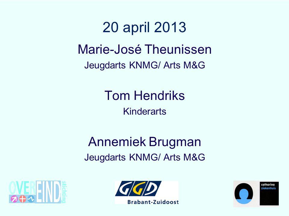 20 april 2013 Marie-José Theunissen Jeugdarts KNMG/ Arts M&G Tom Hendriks Kinderarts Annemiek Brugman Jeugdarts KNMG/ Arts M&G