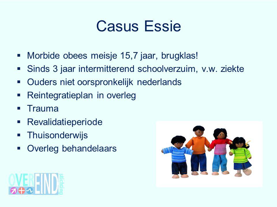 Casus Essie  Morbide obees meisje 15,7 jaar, brugklas!  Sinds 3 jaar intermitterend schoolverzuim, v.w. ziekte  Ouders niet oorspronkelijk nederlan