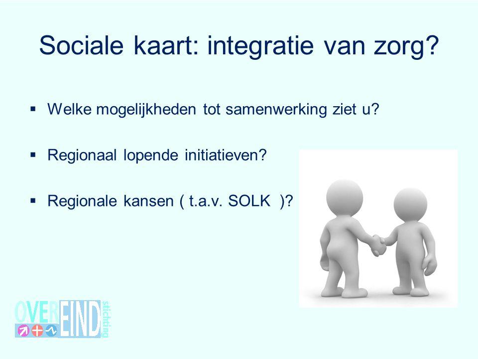 Sociale kaart: integratie van zorg?  Welke mogelijkheden tot samenwerking ziet u?  Regionaal lopende initiatieven?  Regionale kansen ( t.a.v. SOLK
