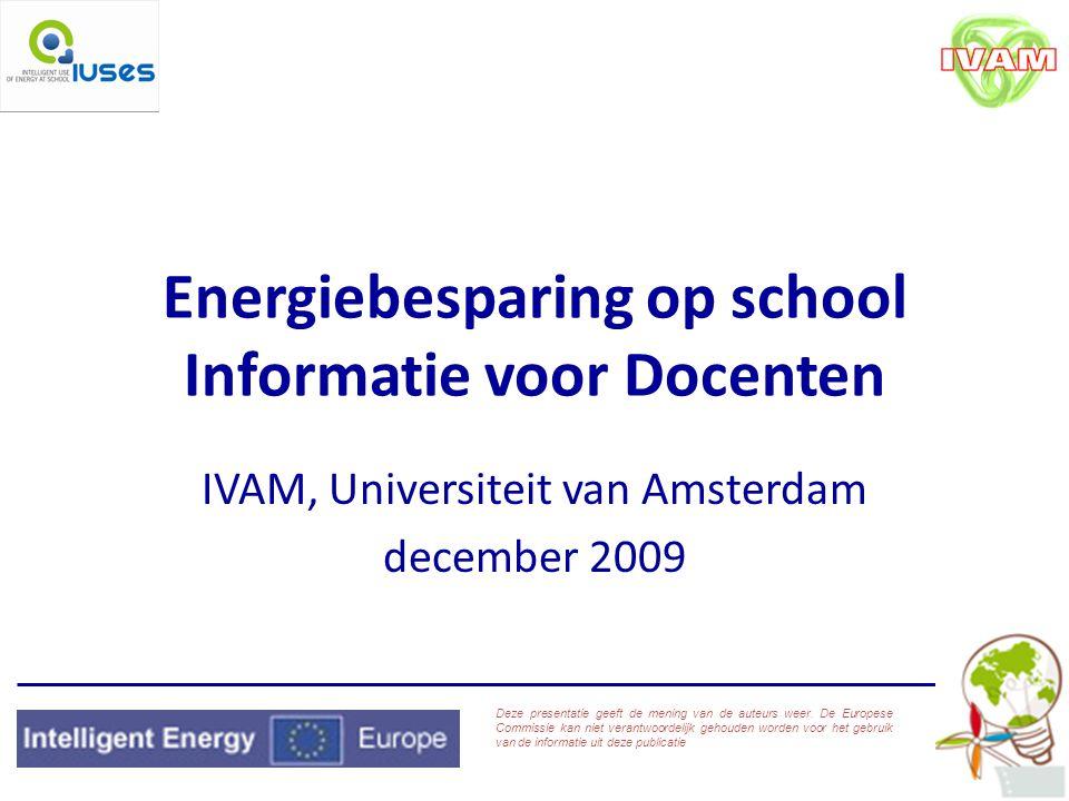 Energiebesparing op school Informatie voor Docenten IVAM, Universiteit van Amsterdam december 2009 Deze presentatie geeft de mening van de auteurs weer.
