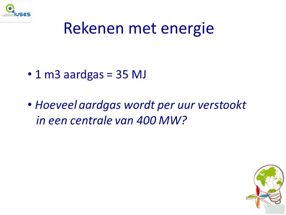 Rekenen met energie 1 m3 aardgas = 35 MJ Hoeveel aardgas wordt per uur verstookt in een centrale van 400 MW?