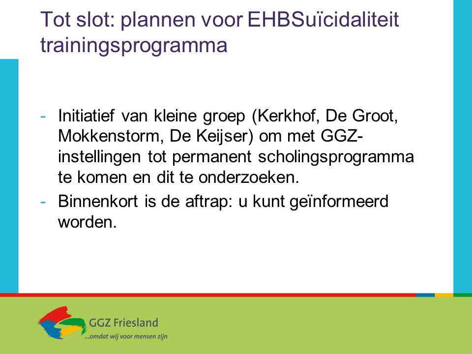 Tot slot: plannen voor EHBSuïcidaliteit trainingsprogramma -Initiatief van kleine groep (Kerkhof, De Groot, Mokkenstorm, De Keijser) om met GGZ- inste