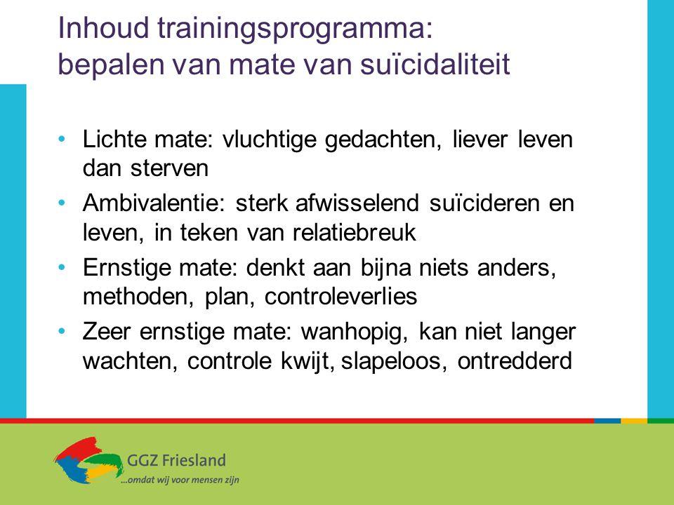 Inhoud trainingsprogramma: bepalen van mate van suïcidaliteit Lichte mate: vluchtige gedachten, liever leven dan sterven Ambivalentie: sterk afwissele