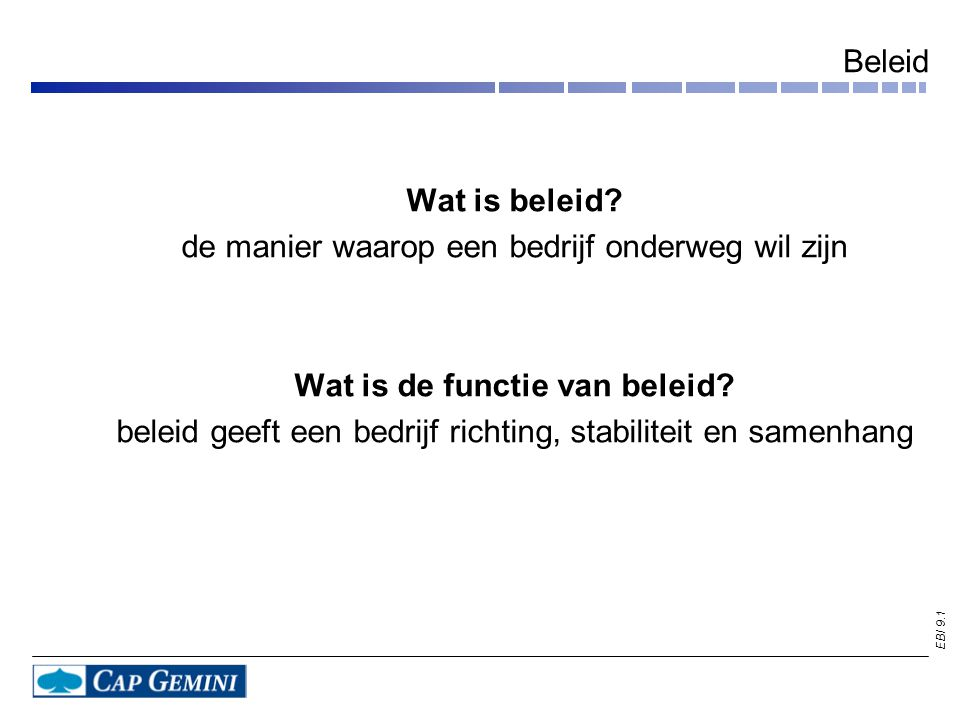 EBI 9.1 Beleid Wat is beleid? de manier waarop een bedrijf onderweg wil zijn Wat is de functie van beleid? beleid geeft een bedrijf richting, stabilit