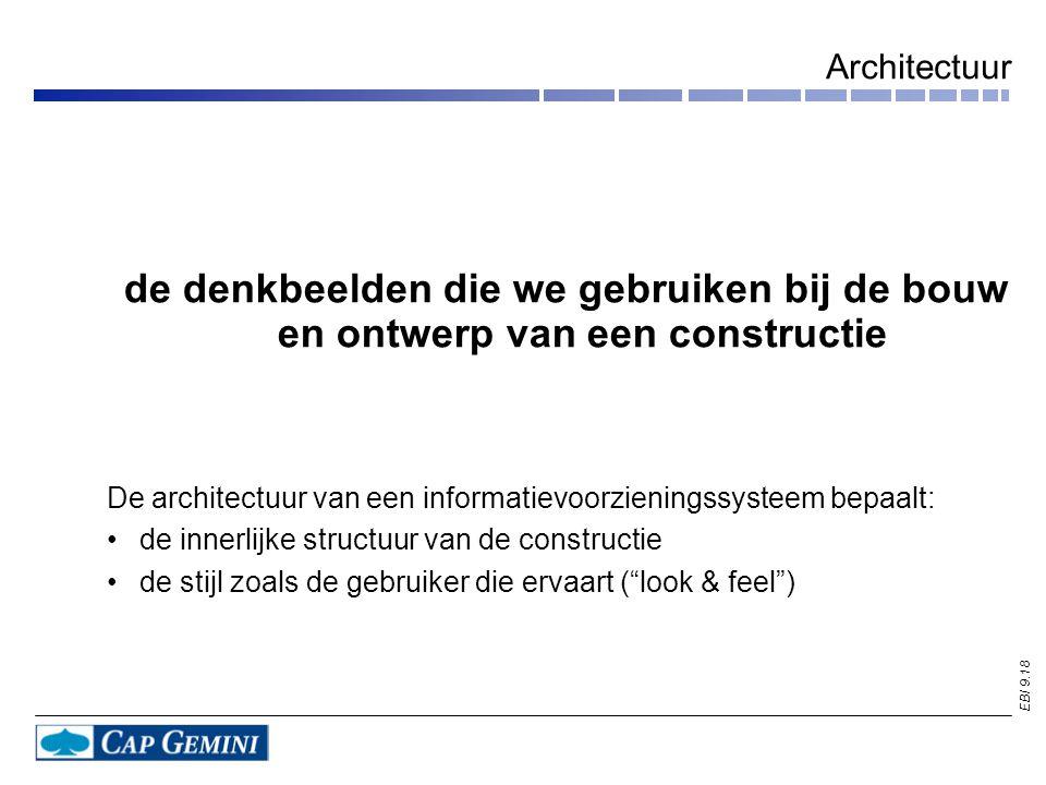 EBI 9.18 Architectuur de denkbeelden die we gebruiken bij de bouw en ontwerp van een constructie De architectuur van een informatievoorzieningssysteem bepaalt: de innerlijke structuur van de constructie de stijl zoals de gebruiker die ervaart ( look & feel )