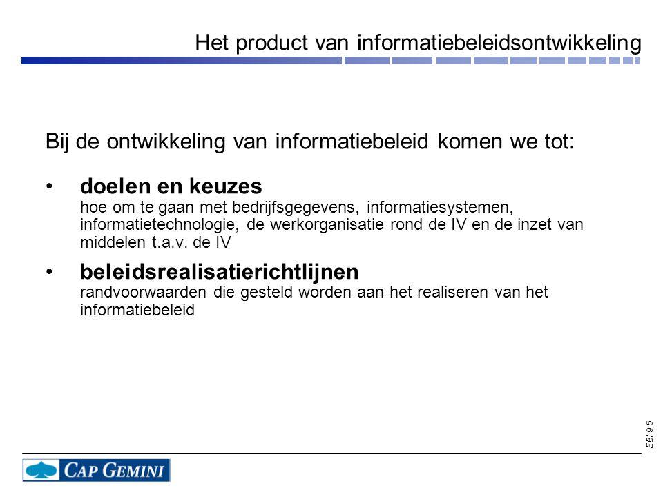 EBI 9.5 Het product van informatiebeleidsontwikkeling Bij de ontwikkeling van informatiebeleid komen we tot: doelen en keuzes hoe om te gaan met bedrijfsgegevens, informatiesystemen, informatietechnologie, de werkorganisatie rond de IV en de inzet van middelen t.a.v.