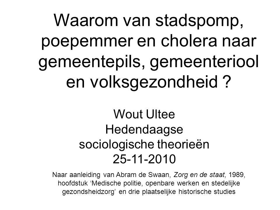 Waarom van stadspomp, poepemmer en cholera naar gemeentepils, gemeenteriool en volksgezondheid ? Wout Ultee Hedendaagse sociologische theorieën 25-11-