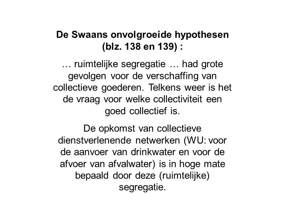 De Swaans onvolgroeide hypothesen (blz. 138 en 139) : … ruimtelijke segregatie … had grote gevolgen voor de verschaffing van collectieve goederen. Tel