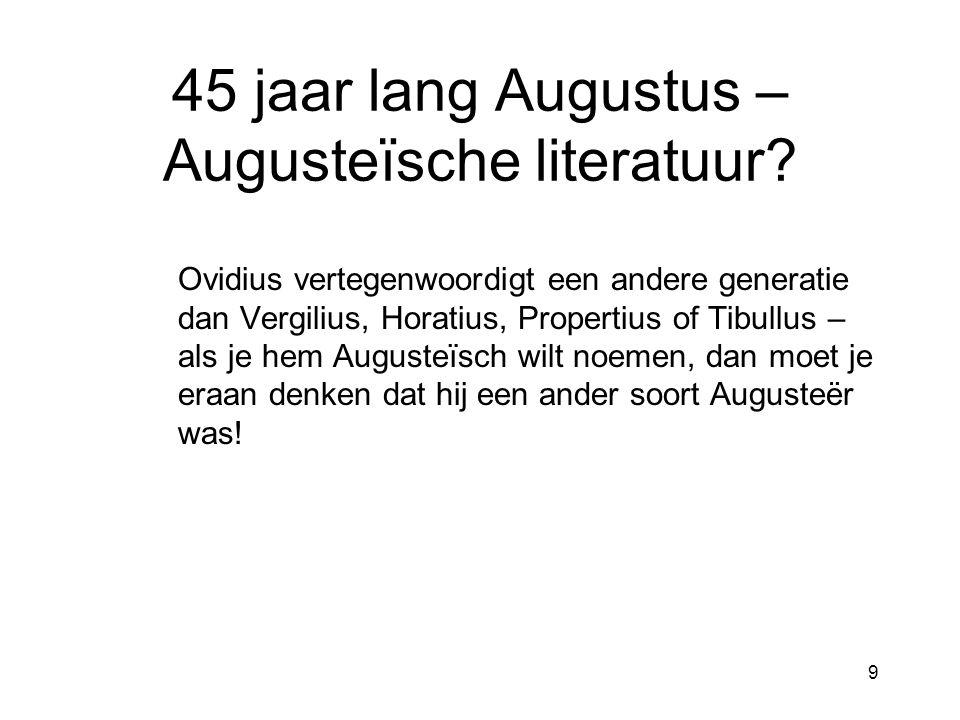 45 jaar lang Augustus – Augusteïsche literatuur? Ovidius vertegenwoordigt een andere generatie dan Vergilius, Horatius, Propertius of Tibullus – als j