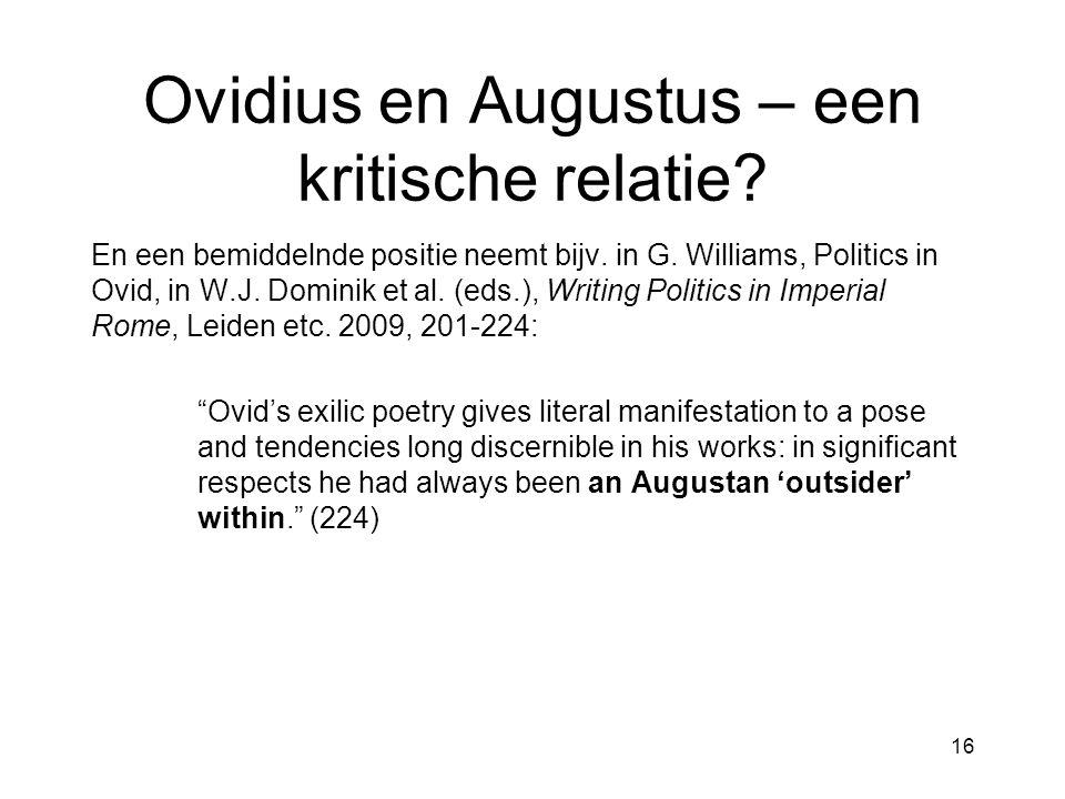 Ovidius en Augustus – een kritische relatie? En een bemiddelnde positie neemt bijv. in G. Williams, Politics in Ovid, in W.J. Dominik et al. (eds.), W