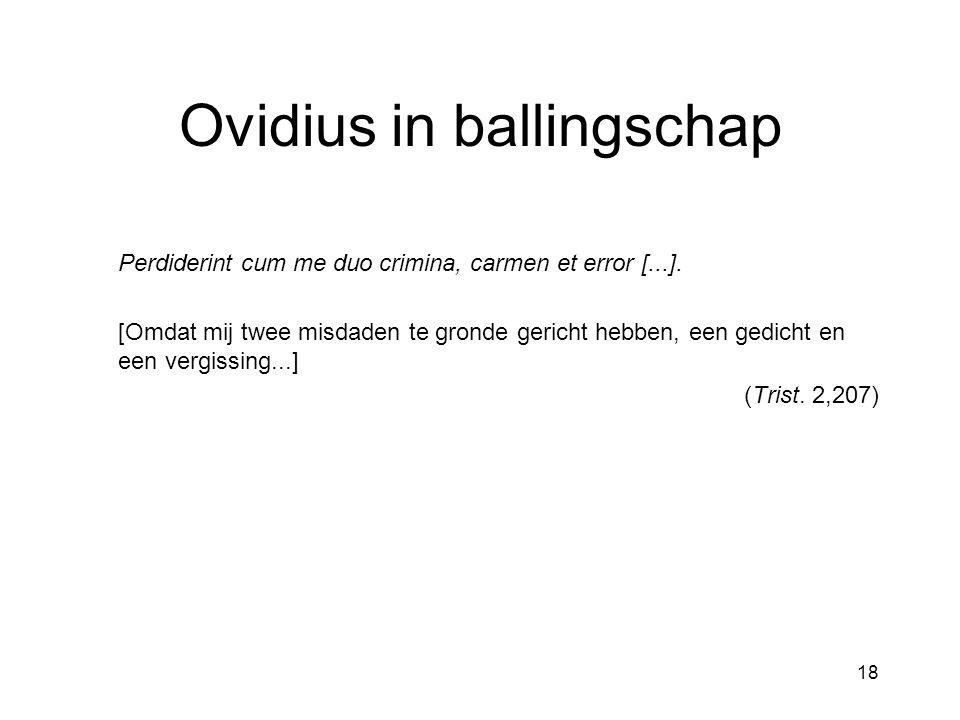 18 Ovidius in ballingschap Perdiderint cum me duo crimina, carmen et error [...]. [Omdat mij twee misdaden te gronde gericht hebben, een gedicht en ee