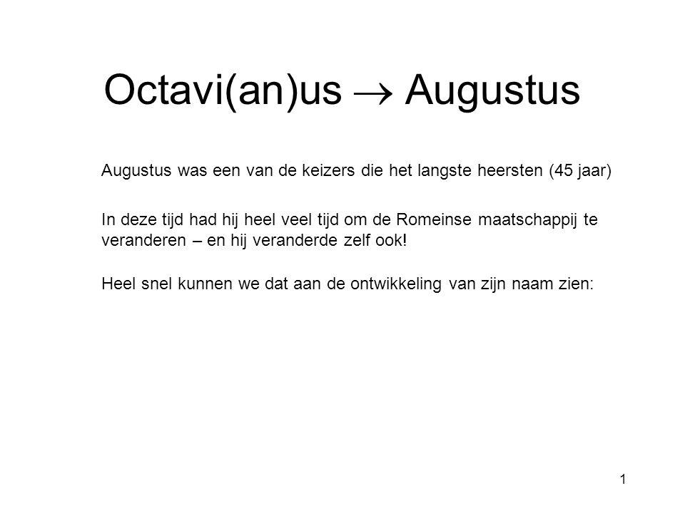 1 Octavi(an)us  Augustus Augustus was een van de keizers die het langste heersten (45 jaar) In deze tijd had hij heel veel tijd om de Romeinse maatschappij te veranderen – en hij veranderde zelf ook.