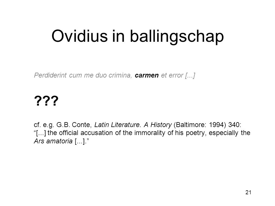21 Ovidius in ballingschap Perdiderint cum me duo crimina, carmen et error [...] ??? cf. e.g. G.B. Conte, Latin Literature. A History (Baltimore: 1994