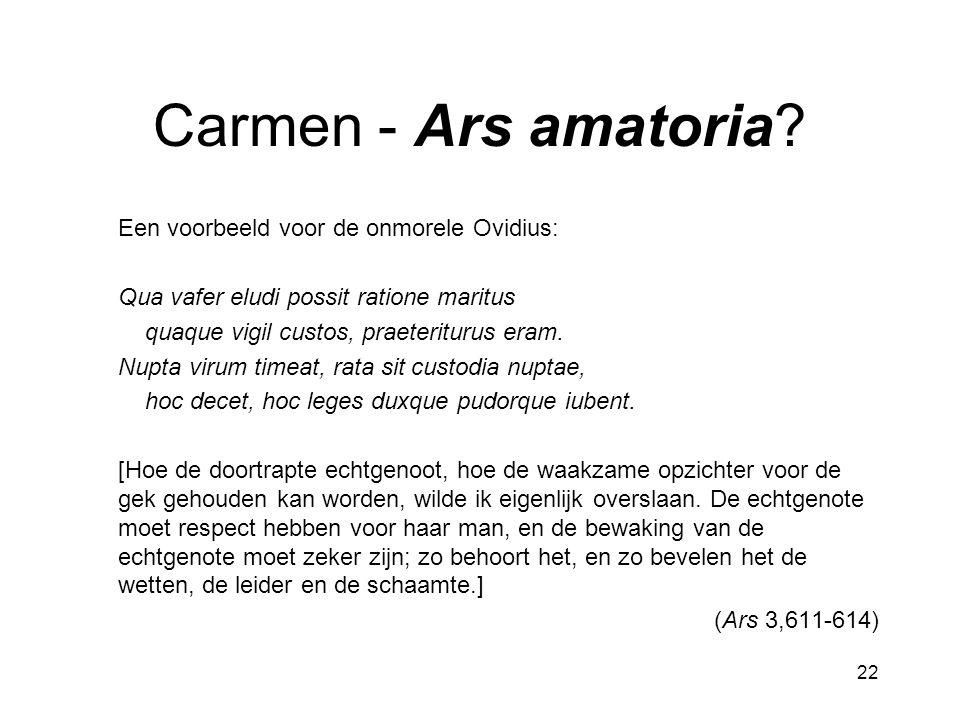 22 Carmen - Ars amatoria? Een voorbeeld voor de onmorele Ovidius: Qua vafer eludi possit ratione maritus quaque vigil custos, praeteriturus eram. Nupt