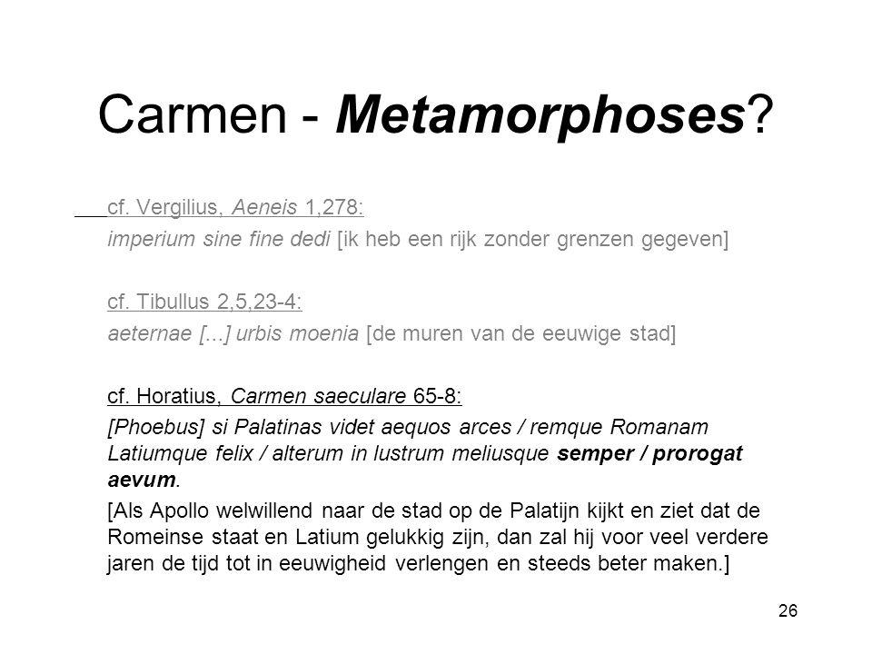 26 Carmen - Metamorphoses? cf. Vergilius, Aeneis 1,278: imperium sine fine dedi [ik heb een rijk zonder grenzen gegeven] cf. Tibullus 2,5,23-4: aetern