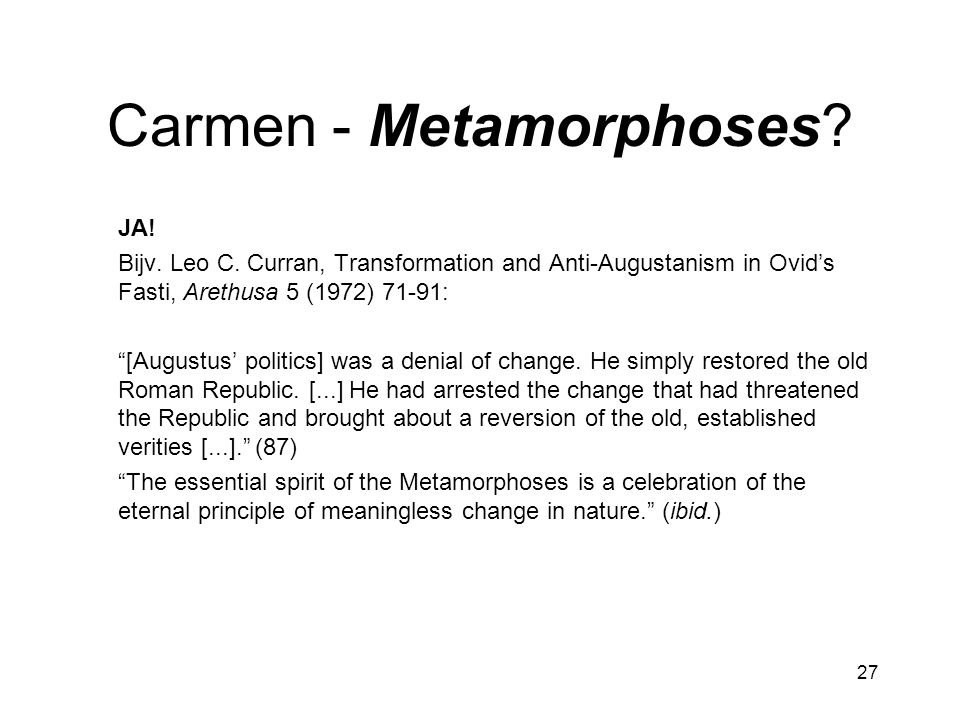"27 Carmen - Metamorphoses? JA! Bijv. Leo C. Curran, Transformation and Anti-Augustanism in Ovid's Fasti, Arethusa 5 (1972) 71-91: ""[Augustus' politics"