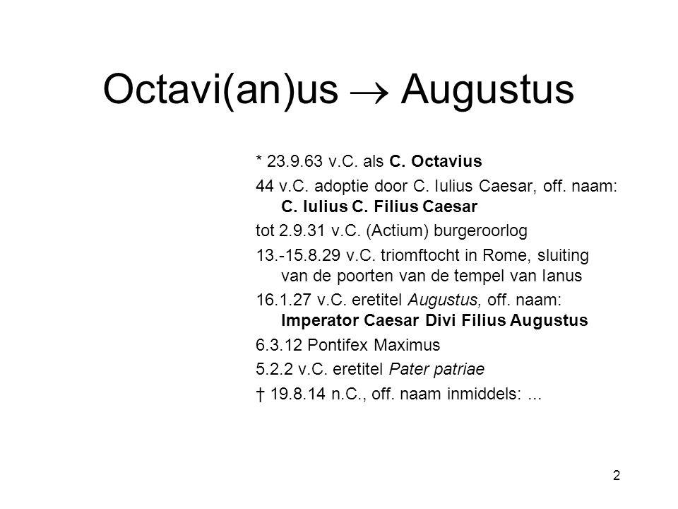 2 Octavi(an)us  Augustus * 23.9.63 v.C. als C. Octavius 44 v.C. adoptie door C. Iulius Caesar, off. naam: C. Iulius C. Filius Caesar tot 2.9.31 v.C.