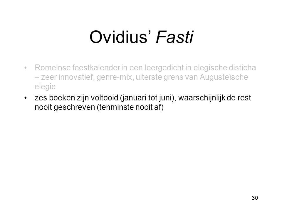 Ovidius' Fasti Romeinse feestkalender in een leergedicht in elegische disticha – zeer innovatief, genre-mix, uiterste grens van Augusteïsche elegie zes boeken zijn voltooid (januari tot juni), waarschijnlijk de rest nooit geschreven (tenminste nooit af) 30