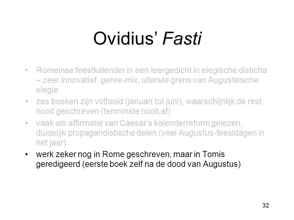 Ovidius' Fasti Romeinse feestkalender in een leergedicht in elegische disticha – zeer innovatief, genre-mix, uiterste grens van Augusteïsche elegie zes boeken zijn voltooid (januari tot juni), waarschijnlijk de rest nooit geschreven (tenminste nooit af) vaak als affirmatie van Caesar's kalenderreform gelezen, duidelijk propagandistische delen (veel Augustus-feestdagen in het jaar) werk zeker nog in Rome geschreven, maar in Tomis geredigeerd (eerste boek zelf na de dood van Augustus) 32