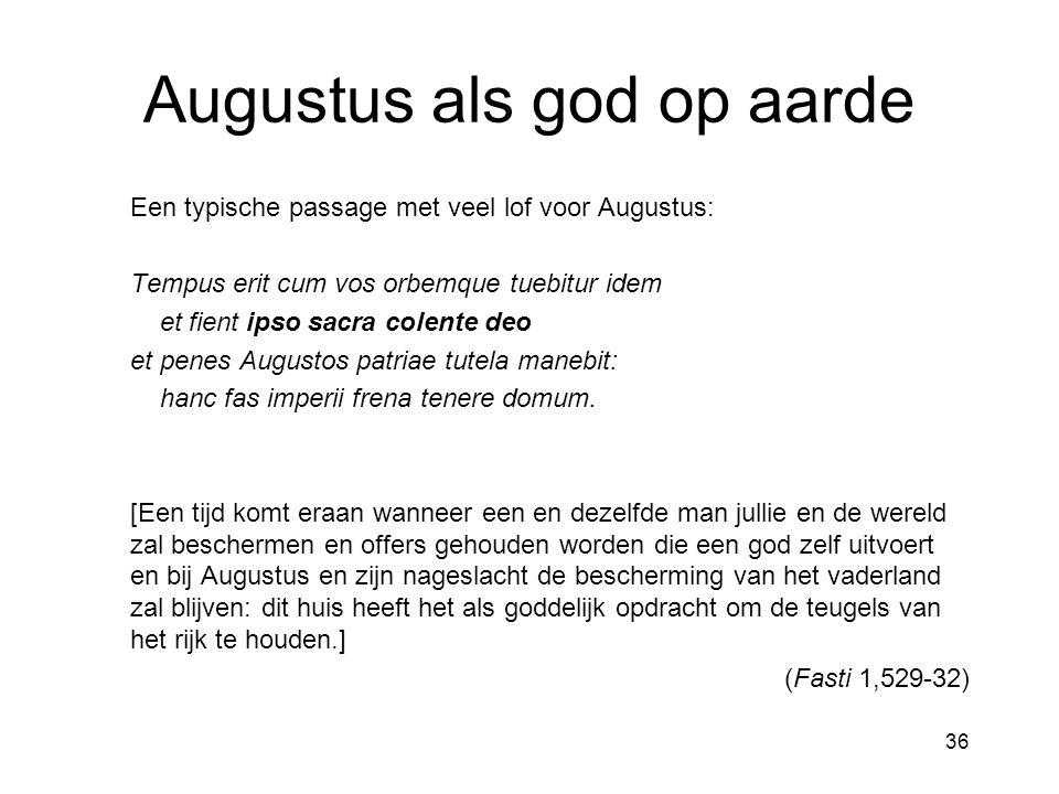 36 Augustus als god op aarde Een typische passage met veel lof voor Augustus: Tempus erit cum vos orbemque tuebitur idem et fient ipso sacra colente d