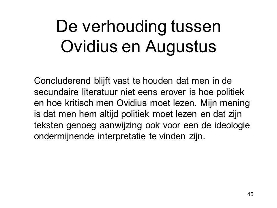 45 De verhouding tussen Ovidius en Augustus Concluderend blijft vast te houden dat men in de secundaire literatuur niet eens erover is hoe politiek en hoe kritisch men Ovidius moet lezen.