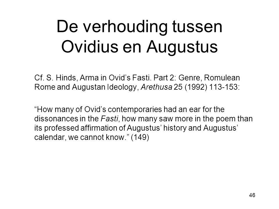 46 De verhouding tussen Ovidius en Augustus Cf. S. Hinds, Arma in Ovid's Fasti. Part 2: Genre, Romulean Rome and Augustan Ideology, Arethusa 25 (1992)
