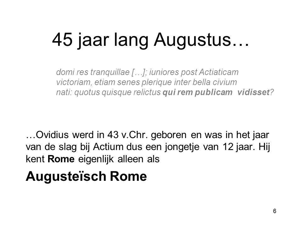 45 jaar lang Augustus… domi res tranquillae […]; iuniores post Actiaticam victoriam, etiam senes plerique inter bella civium nati: quotus quisque relictus qui rem publicam vidisset.