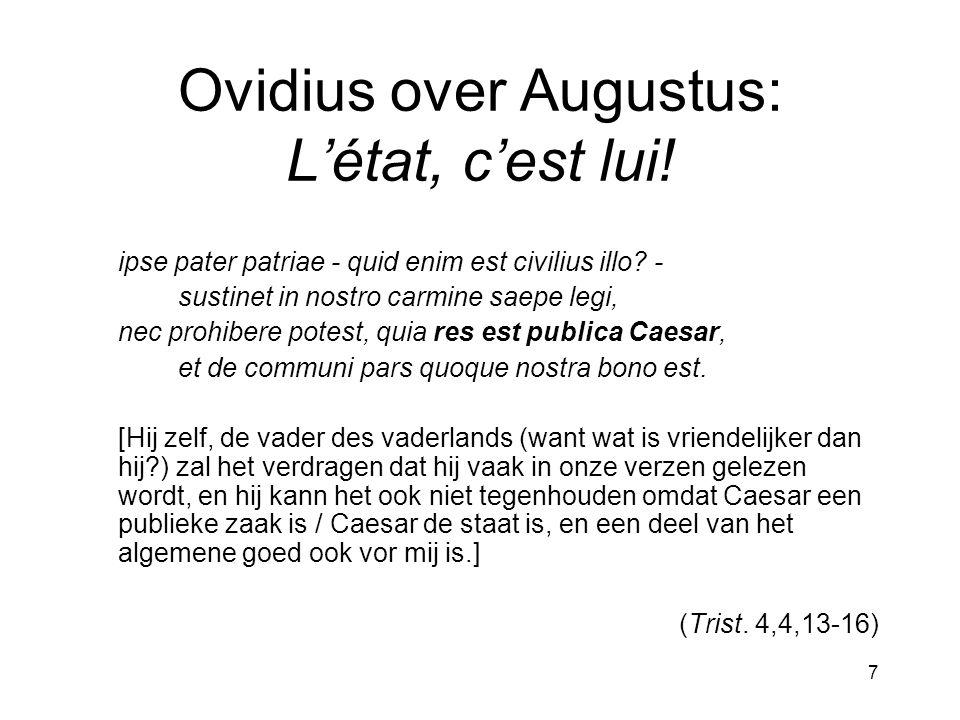 7 Ovidius over Augustus: L'état, c'est lui! ipse pater patriae - quid enim est civilius illo? - sustinet in nostro carmine saepe legi, nec prohibere p