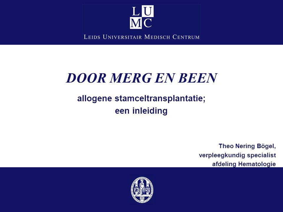 DOOR MERG EN BEEN allogene stamceltransplantatie; een inleiding Theo Nering Bögel, verpleegkundig specialist afdeling Hematologie
